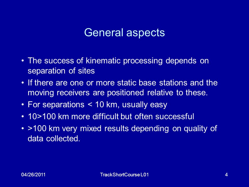 04/26/2011TrackShortCourse L014 General aspects The success of kinematic processing depends on separation of sites If there are one or more static base stations and the moving receivers are positioned relative to these.