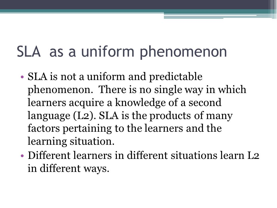 SLA as a uniform phenomenon SLA is not a uniform and predictable phenomenon. There is no single way in which learners acquire a knowledge of a second