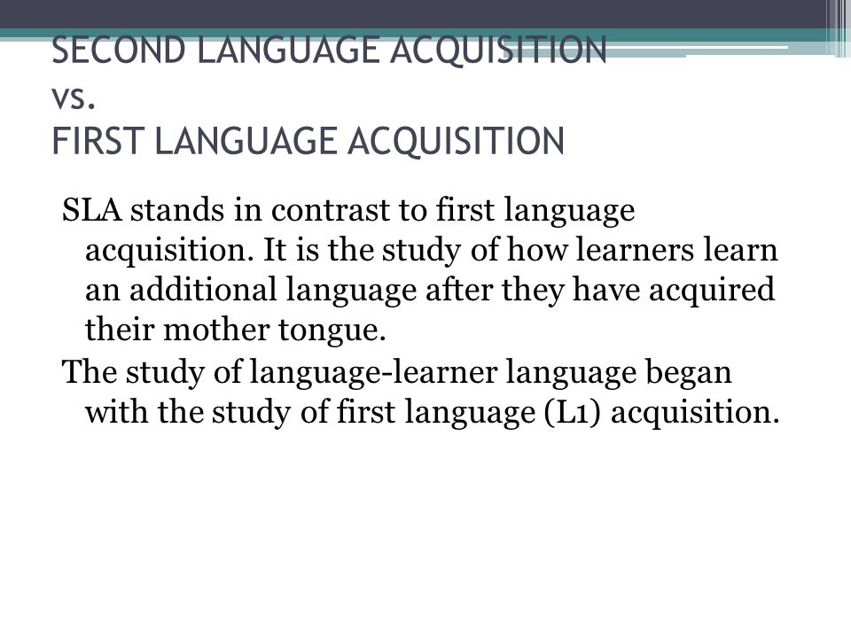 SECOND LANGUAGE ACQUISITION vs. FIRST LANGUAGE ACQUISITION SLA stands in contrast to first language acquisition. It is the study of how learners learn