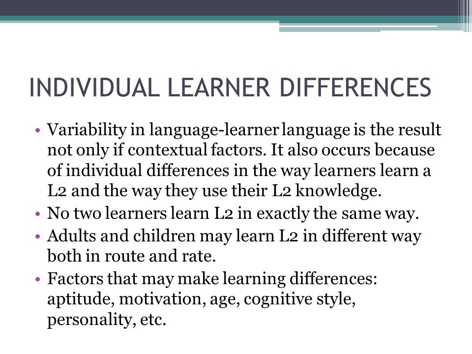INDIVIDUAL LEARNER DIFFERENCES Variability in language-learner language is the result not only if contextual factors. It also occurs because of indivi