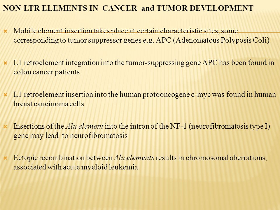 NON-LTR ELEMENTS IN CANCER and TUMOR DEVELOPMENT  Mobile element insertion takes place at certain characteristic sites, some corresponding to tumor suppressor genes e.g.