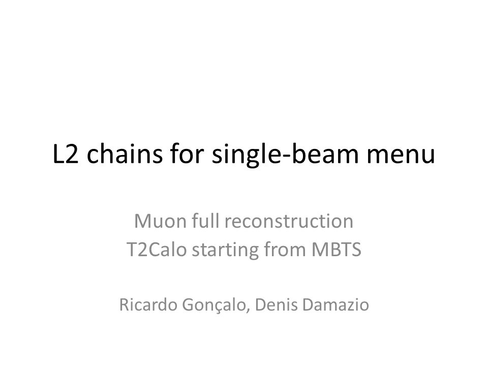 L2 chains for single-beam menu Muon full reconstruction T2Calo starting from MBTS Ricardo Gonçalo, Denis Damazio
