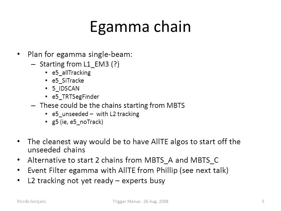 Egamma chain Plan for egamma single-beam: – Starting from L1_EM3 (?) e5_allTracking e5_SiTracke 5_IDSCAN e5_TRTSegFinder – These could be the chains s