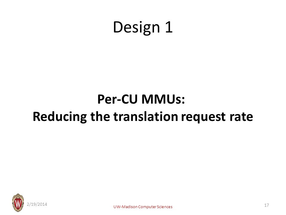 Design 1 Per-CU MMUs: Reducing the translation request rate 2/19/2014 UW-Madison Computer Sciences 17