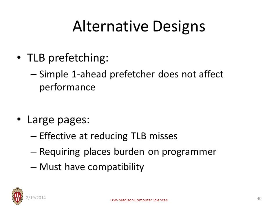 Alternative Designs TLB prefetching: – Simple 1-ahead prefetcher does not affect performance Large pages: – Effective at reducing TLB misses – Requiring places burden on programmer – Must have compatibility 2/19/2014 UW-Madison Computer Sciences 40