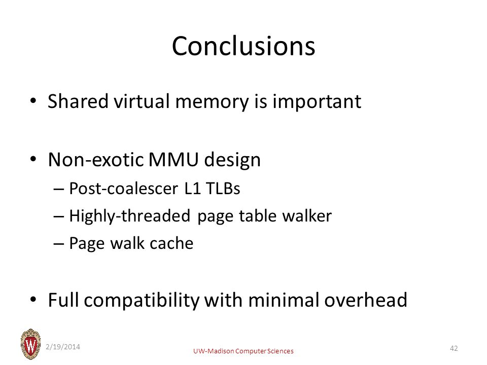 Conclusions Shared virtual memory is important Non-exotic MMU design – Post-coalescer L1 TLBs – Highly-threaded page table walker – Page walk cache Full compatibility with minimal overhead 2/19/2014 UW-Madison Computer Sciences 42