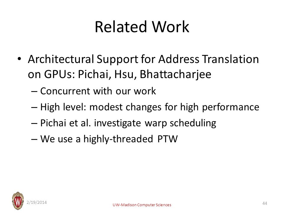 Related Work Architectural Support for Address Translation on GPUs: Pichai, Hsu, Bhattacharjee – Concurrent with our work – High level: modest changes for high performance – Pichai et al.