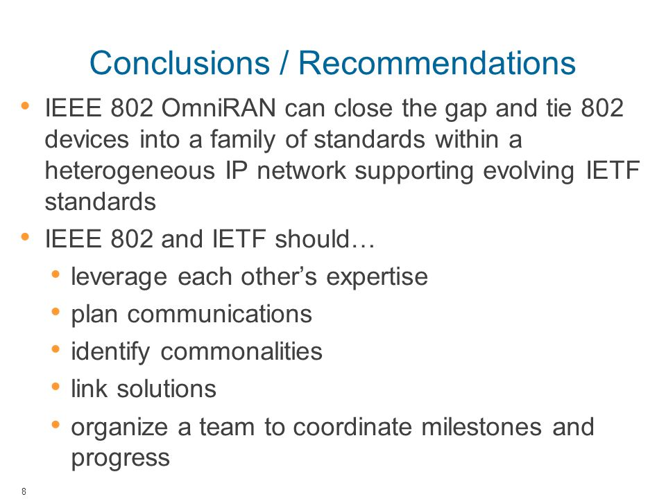 Conclusions / Recommendations IEEE 802 OmniRAN can close the gap and tie 802 devices into a family of standards within a heterogeneous IP network supp