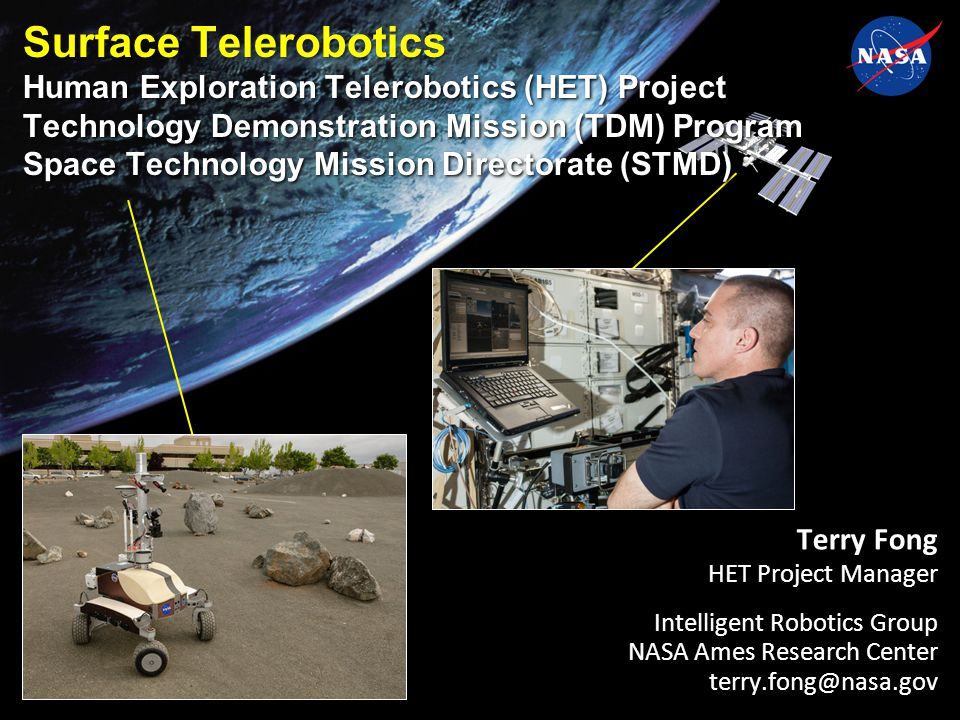 Terry Fong HET Project Manager Intelligent Robotics Group NASA Ames Research Center terry.fong@nasa.gov Surface Telerobotics Human Exploration Telerobotics (HET) Project Technology Demonstration Mission (TDM) Program Space Technology Mission Directorate (STMD)
