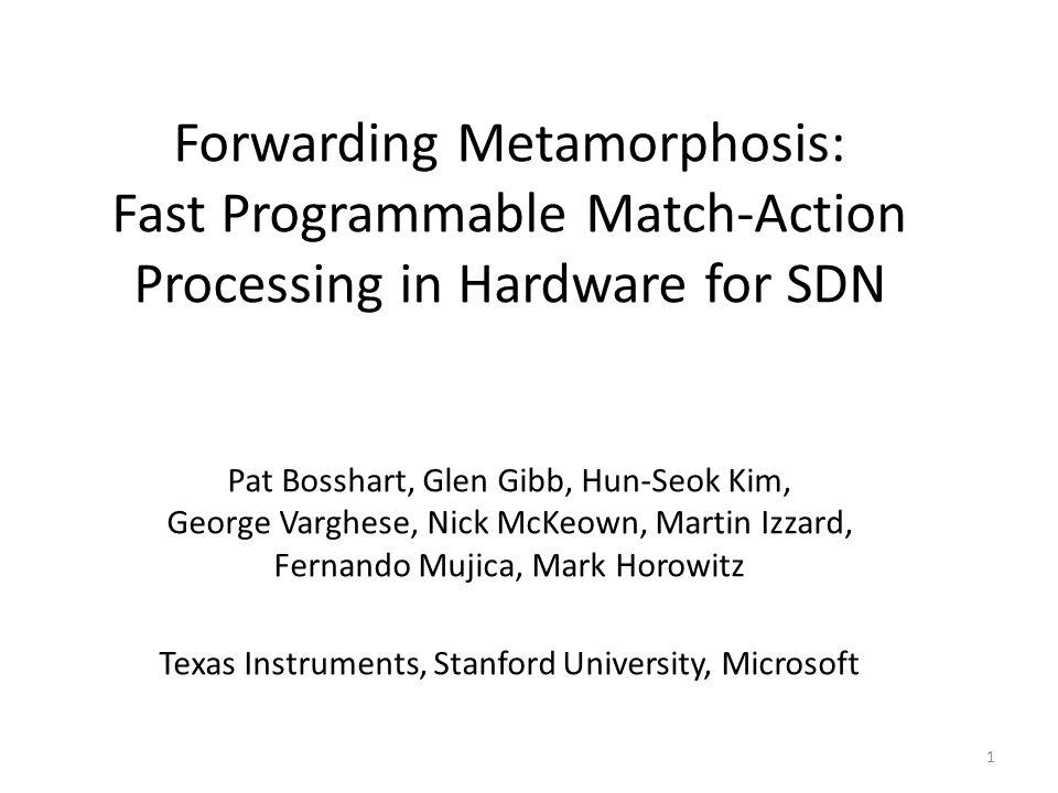 Forwarding Metamorphosis: Fast Programmable Match-Action Processing in Hardware for SDN Pat Bosshart, Glen Gibb, Hun-Seok Kim, George Varghese, Nick M