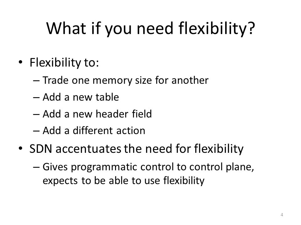 What if you need flexibility? Flexibility to: – Trade one memory size for another – Add a new table – Add a new header field – Add a different action