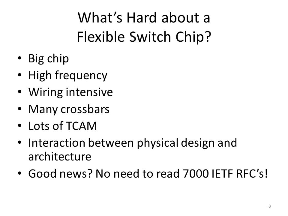 What's Hard about a Flexible Switch Chip? Big chip High frequency Wiring intensive Many crossbars Lots of TCAM Interaction between physical design and