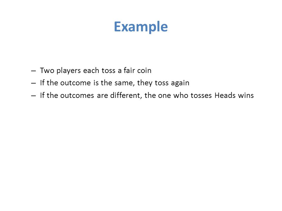 Example – Two players each toss a fair coin – If the outcome is the same, they toss again – If the outcomes are different, the one who tosses Heads wins