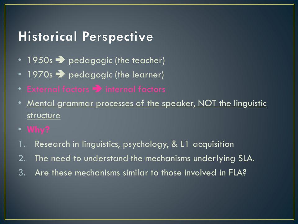 1950s  pedagogic (the teacher) 1970s  pedagogic (the learner) External factors  internal factors Mental grammar processes of the speaker, NOT the l