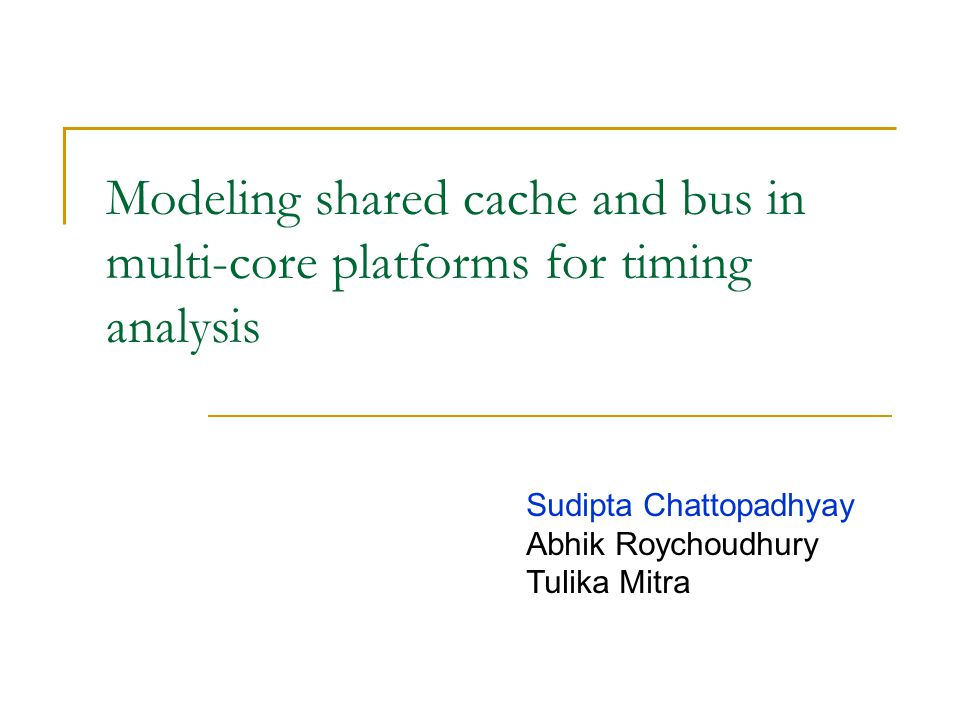 Modeling shared cache and bus in multi-core platforms for timing analysis Sudipta Chattopadhyay Abhik Roychoudhury Tulika Mitra