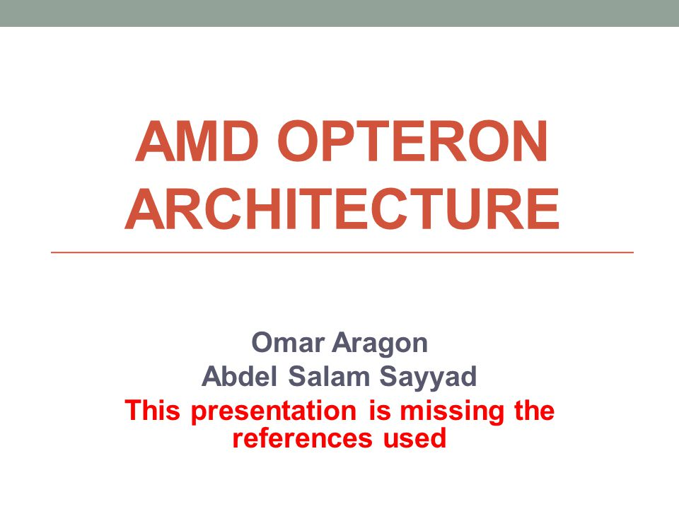 AMD OPTERON ARCHITECTURE Omar Aragon Abdel Salam Sayyad This presentation is missing the references used