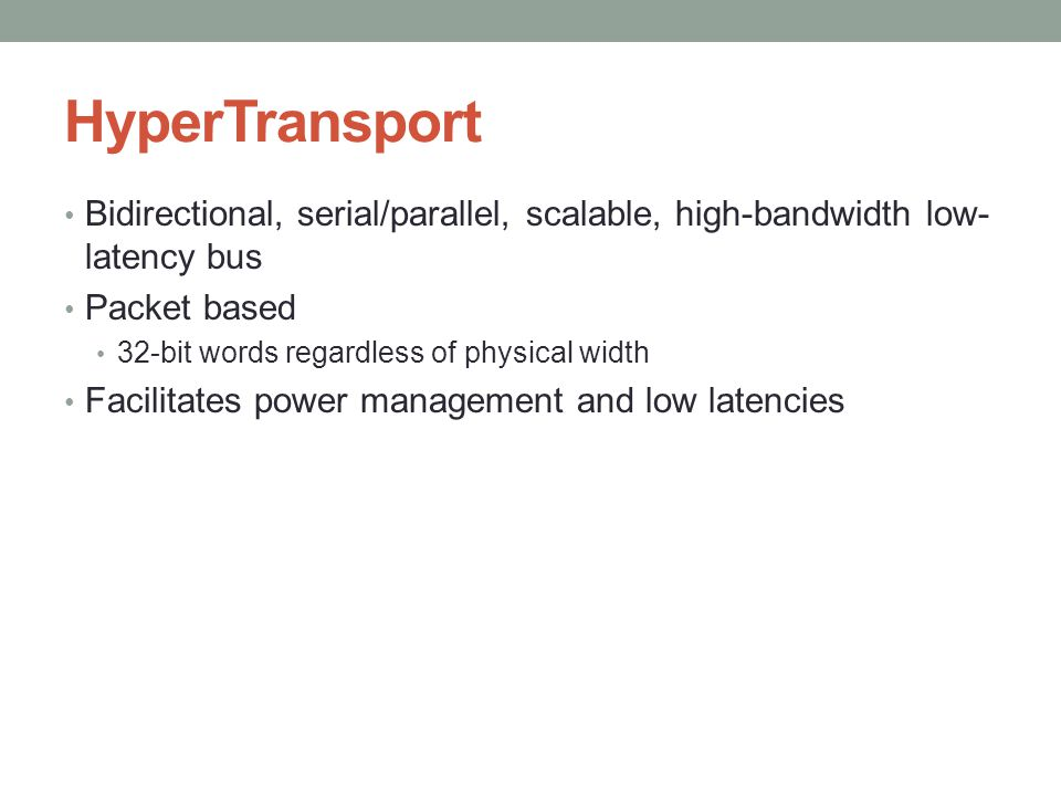 HyperTransport Bidirectional, serial/parallel, scalable, high-bandwidth low- latency bus Packet based 32-bit words regardless of physical width Facilitates power management and low latencies