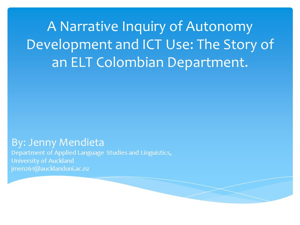 A Narrative Inquiry of Autonomy Development and ICT Use: The Story of an ELT Colombian Department. By: Jenny Mendieta Department of Applied Language S