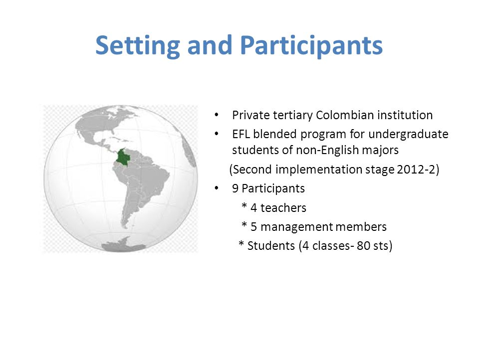 Setting and Participants Private tertiary Colombian institution EFL blended program for undergraduate students of non-English majors (Second implementation stage 2012-2) 9 Participants * 4 teachers * 5 management members * Students (4 classes- 80 sts)