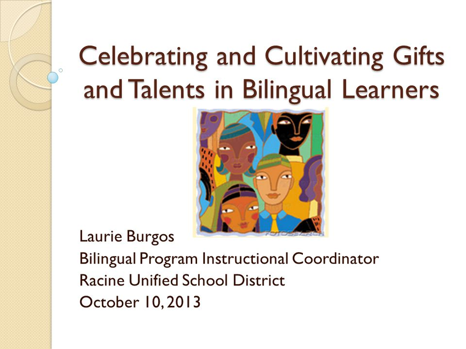 Celebrating and Cultivating Gifts and Talents in Bilingual Learners Laurie Burgos Bilingual Program Instructional Coordinator Racine Unified School District October 10, 2013