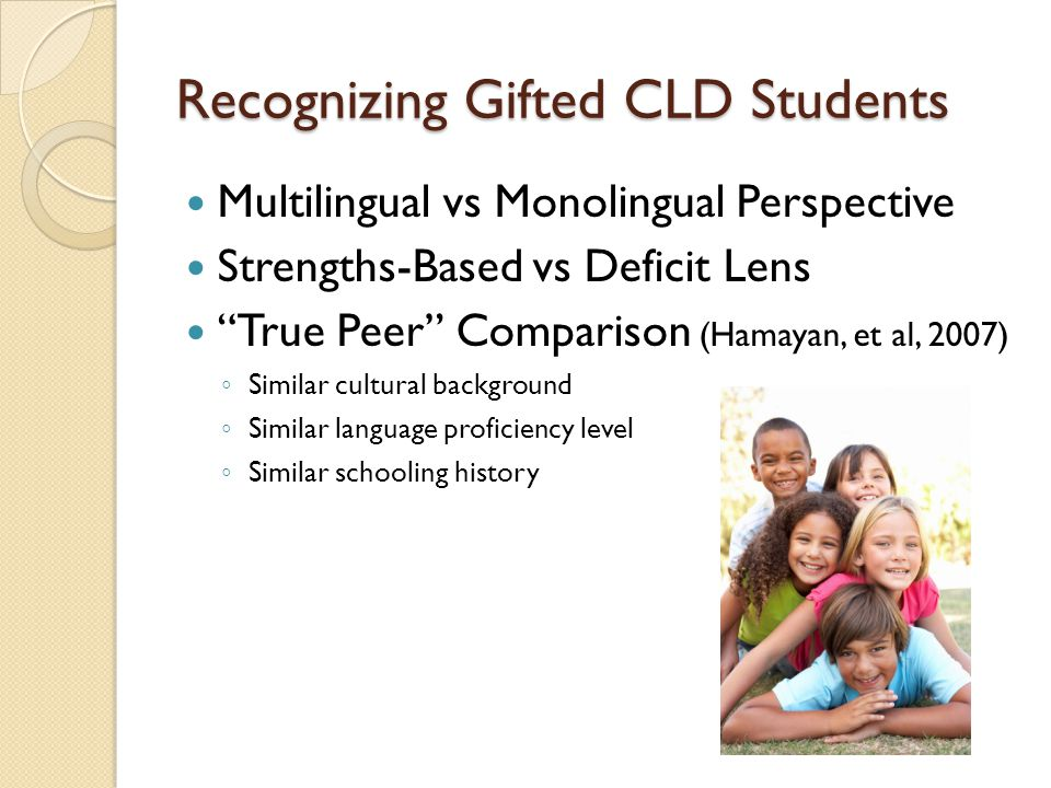 Recognizing Gifted CLD Students Multilingual vs Monolingual Perspective Strengths-Based vs Deficit Lens True Peer Comparison (Hamayan, et al, 2007) ◦ Similar cultural background ◦ Similar language proficiency level ◦ Similar schooling history