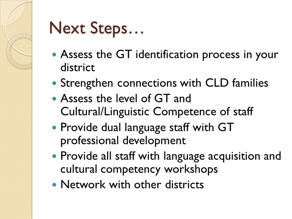 Next Steps… Assess the GT identification process in your district Strengthen connections with CLD families Assess the level of GT and Cultural/Linguistic Competence of staff Provide dual language staff with GT professional development Provide all staff with language acquisition and cultural competency workshops Network with other districts