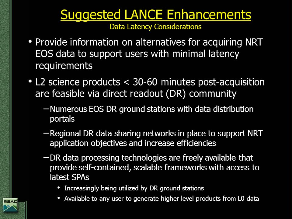 Provide information on alternatives for acquiring NRT EOS data to support users with minimal latency requirements Provide information on alternatives for acquiring NRT EOS data to support users with minimal latency requirements L2 science products < 30-60 minutes post-acquisition are feasible via direct readout (DR) community L2 science products < 30-60 minutes post-acquisition are feasible via direct readout (DR) community − Numerous EOS DR ground stations with data distribution portals − Regional DR data sharing networks in place to support NRT application objectives and increase efficiencies − DR data processing technologies are freely available that provide self-contained, scalable frameworks with access to latest SPAs Increasingly being utilized by DR ground stations Increasingly being utilized by DR ground stations Available to any user to generate higher level products from L0 data Available to any user to generate higher level products from L0 data Suggested LANCE Enhancements Data Latency Considerations