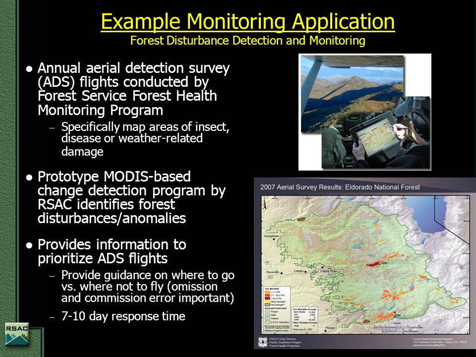Example Monitoring Application Forest Disturbance Detection and Monitoring Annual aerial detection survey (ADS) flights conducted by Forest Service Forest Health Monitoring Program − Specifically map areas of insect, disease or weather-related damage Prototype MODIS-based change detection program by RSAC identifies forest disturbances/anomalies Provides information to prioritize ADS flights − Provide guidance on where to go vs.