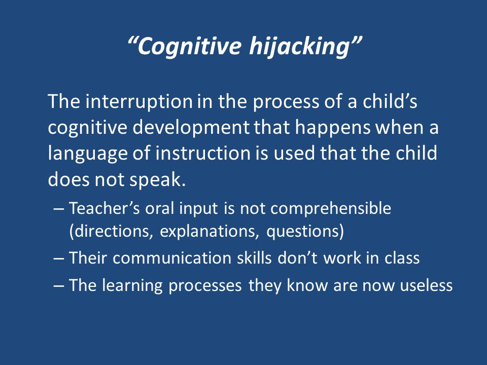 Cognitive hijacking The interruption in the process of a child's cognitive development that happens when a language of instruction is used that the child does not speak.