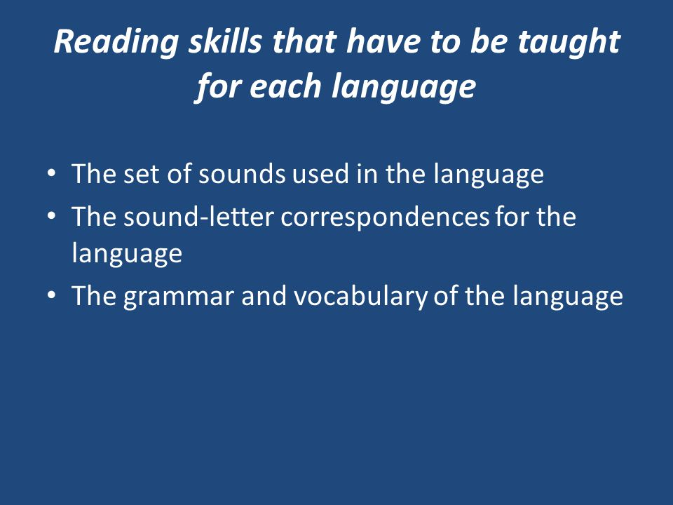 Reading skills that have to be taught for each language The set of sounds used in the language The sound-letter correspondences for the language The grammar and vocabulary of the language
