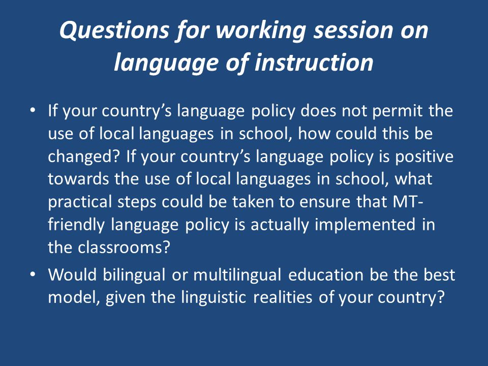 Questions for working session on language of instruction If your country's language policy does not permit the use of local languages in school, how could this be changed.