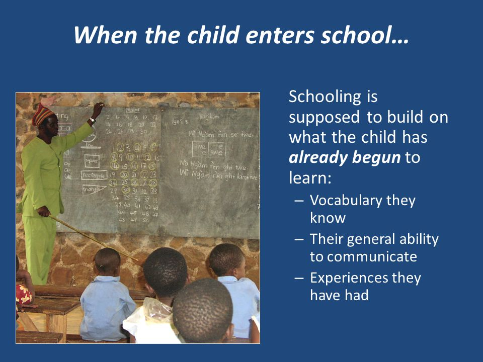 When the child enters school… Schooling is supposed to build on what the child has already begun to learn: – Vocabulary they know – Their general ability to communicate – Experiences they have had