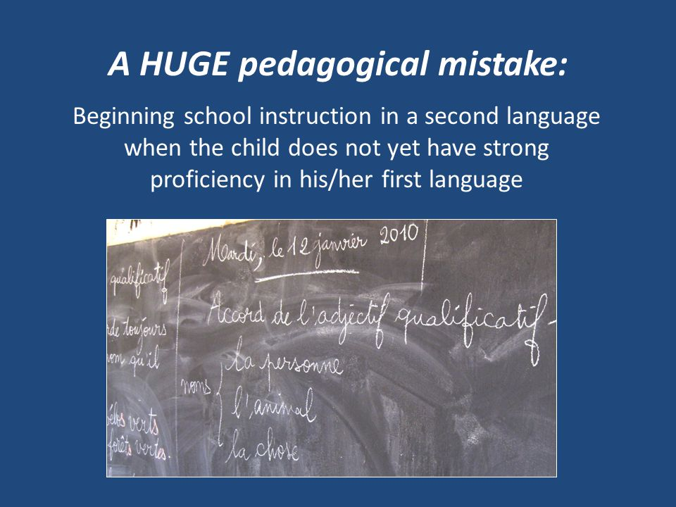 A HUGE pedagogical mistake: Beginning school instruction in a second language when the child does not yet have strong proficiency in his/her first language