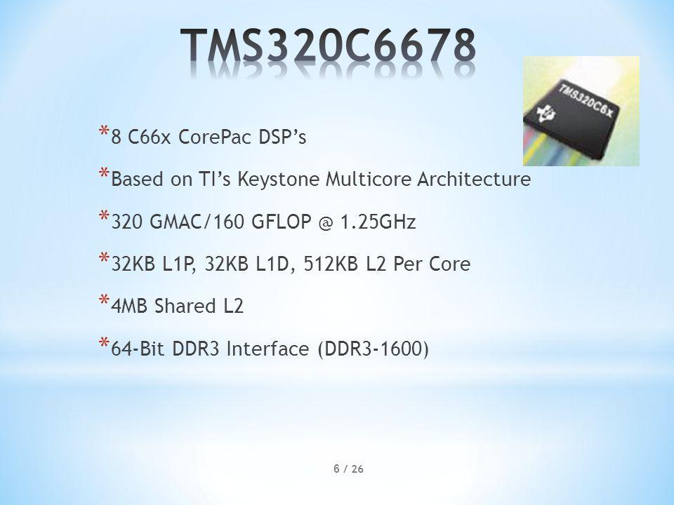 * 8 C66x CorePac DSP's * Based on TI's Keystone Multicore Architecture * 320 GMAC/160 GFLOP @ 1.25GHz * 32KB L1P, 32KB L1D, 512KB L2 Per Core * 4MB Shared L2 * 64-Bit DDR3 Interface (DDR3-1600) 6 / 26