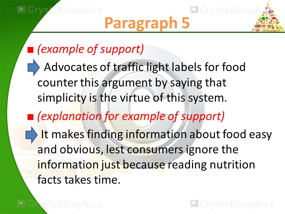 Paragraph 5 ■ (example of support) Advocates of traffic light labels for food counter this argument by saying that simplicity is the virtue of this system.