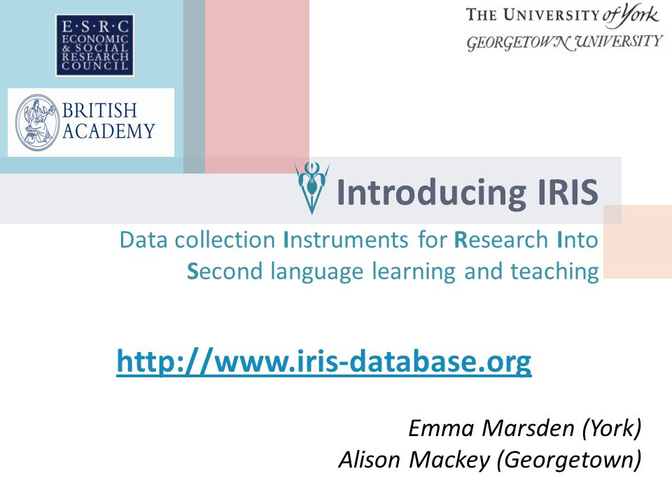 Introducing IRIS Data collection Instruments for Research Into Second language learning and teaching http://www.iris-database.org Emma Marsden (York) Alison Mackey (Georgetown)