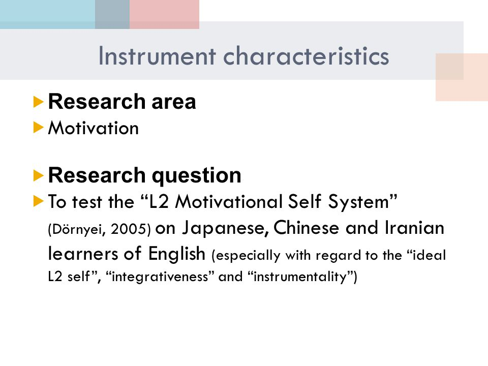 Instrument characteristics  Research area  Motivation  Research question  To test the L2 Motivational Self System (Dörnyei, 2005) on Japanese, Chinese and Iranian learners of English (especially with regard to the ideal L2 self , integrativeness and instrumentality )