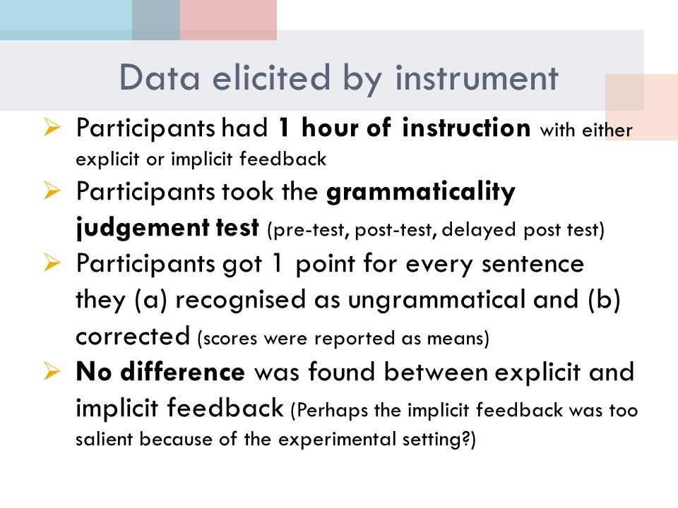 Data elicited by instrument  Participants had 1 hour of instruction with either explicit or implicit feedback  Participants took the grammaticality judgement test (pre-test, post-test, delayed post test)  Participants got 1 point for every sentence they (a) recognised as ungrammatical and (b) corrected (scores were reported as means)  No difference was found between explicit and implicit feedback (Perhaps the implicit feedback was too salient because of the experimental setting )