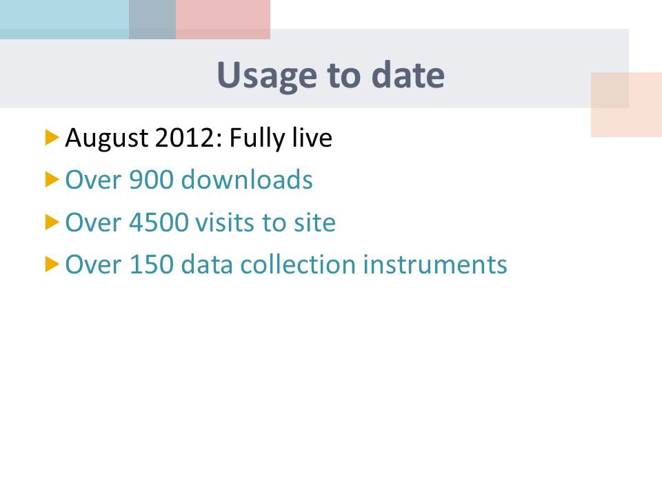 Usage to date  August 2012: Fully live  Over 900 downloads  Over 4500 visits to site  Over 150 data collection instruments