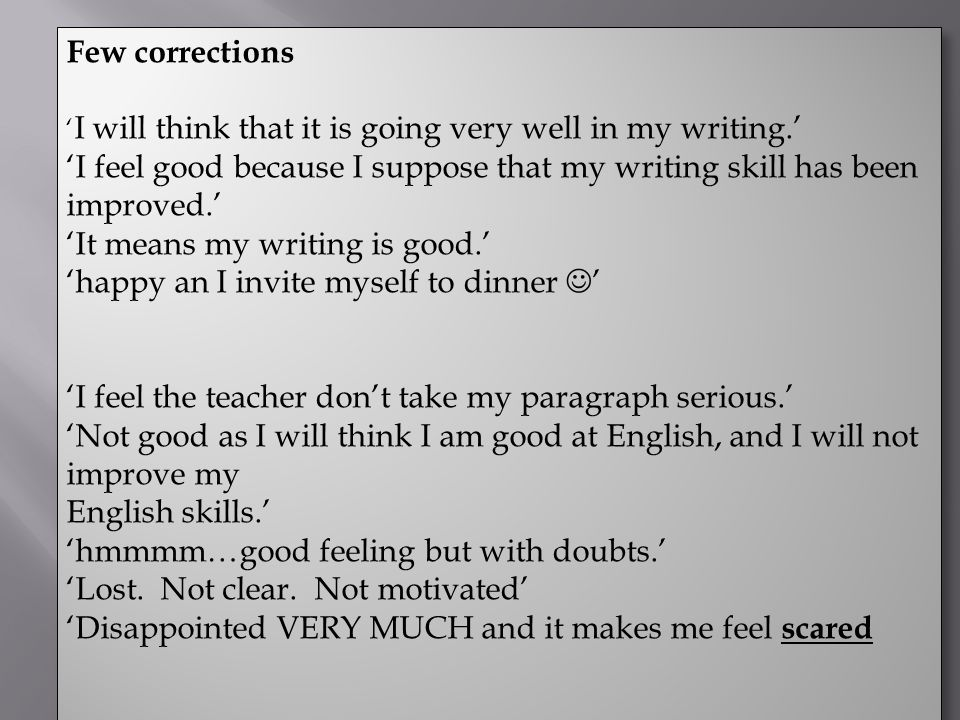Few corrections ' I will think that it is going very well in my writing.' 'I feel good because I suppose that my writing skill has been improved.' 'It means my writing is good.' 'happy an I invite myself to dinner ' 'I feel the teacher don't take my paragraph serious.' 'Not good as I will think I am good at English, and I will not improve my English skills.' 'hmmmm…good feeling but with doubts.' 'Lost.