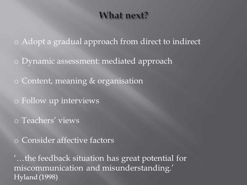 o Adopt a gradual approach from direct to indirect o Dynamic assessment: mediated approach o Content, meaning & organisation o Follow up interviews o Teachers' views o Consider affective factors '…the feedback situation has great potential for miscommunication and misunderstanding.' Hyland (1998)