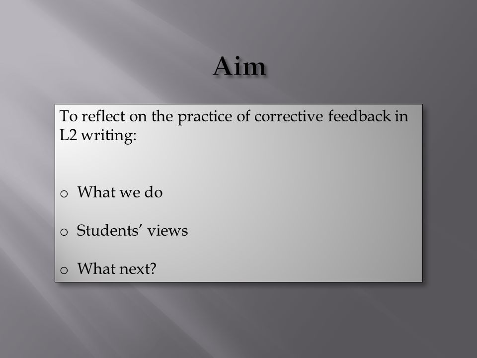 To reflect on the practice of corrective feedback in L2 writing: o What we do o Students' views o What next.