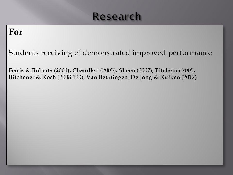 For Students receiving cf demonstrated improved performance Ferris & Roberts (2001), Chandler (2003), Sheen (2007), Bitchener 2008, Bitchener & Koch (2008:193), Van Beuningen, De Jong & Kuiken (2012) For Students receiving cf demonstrated improved performance Ferris & Roberts (2001), Chandler (2003), Sheen (2007), Bitchener 2008, Bitchener & Koch (2008:193), Van Beuningen, De Jong & Kuiken (2012)