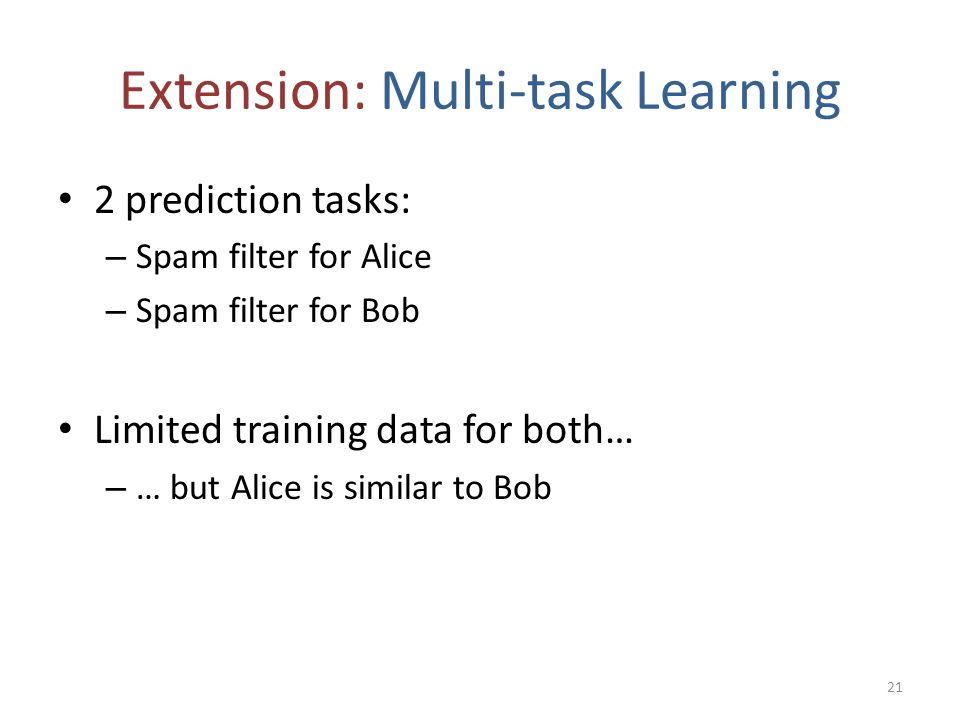 Extension: Multi-task Learning 2 prediction tasks: – Spam filter for Alice – Spam filter for Bob Limited training data for both… – … but Alice is simi
