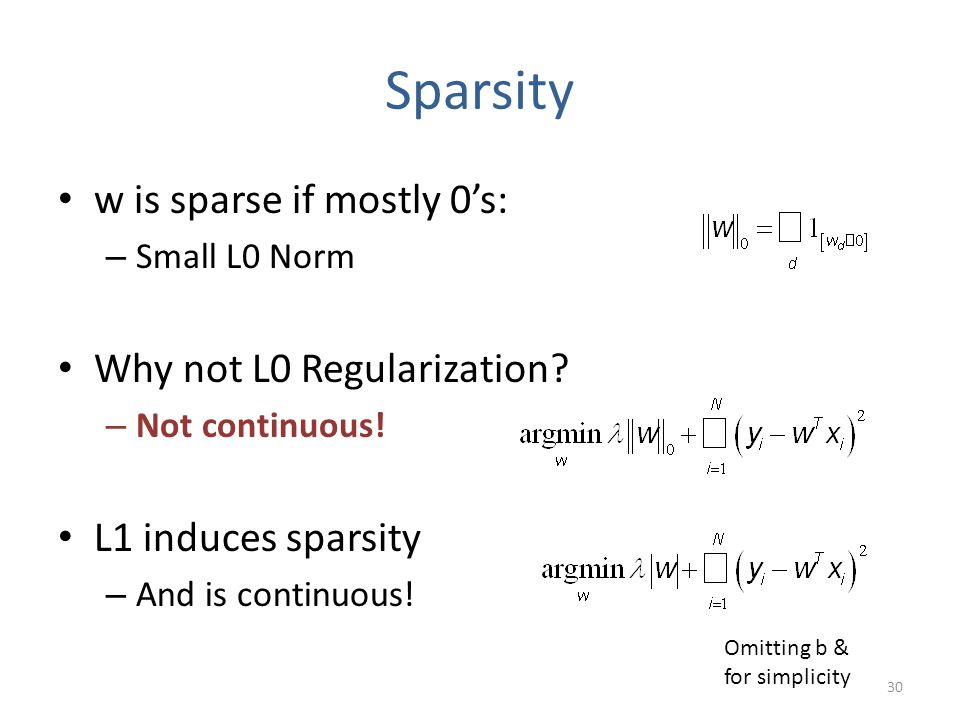 Sparsity w is sparse if mostly 0's: – Small L0 Norm Why not L0 Regularization? – Not continuous! L1 induces sparsity – And is continuous! Omitting b &