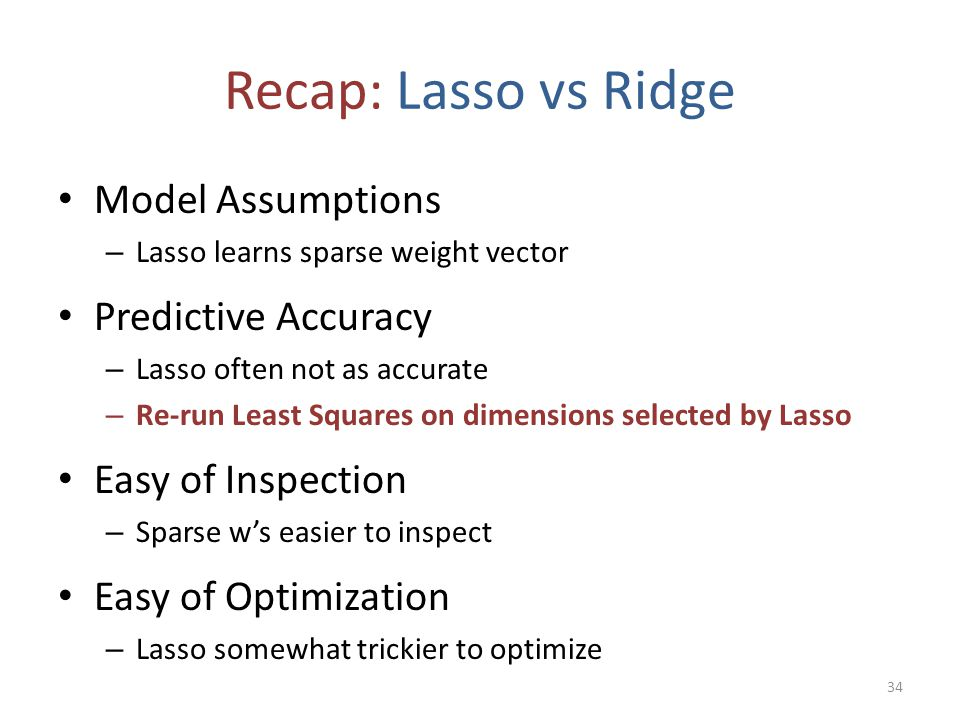 Recap: Lasso vs Ridge Model Assumptions – Lasso learns sparse weight vector Predictive Accuracy – Lasso often not as accurate – Re-run Least Squares o