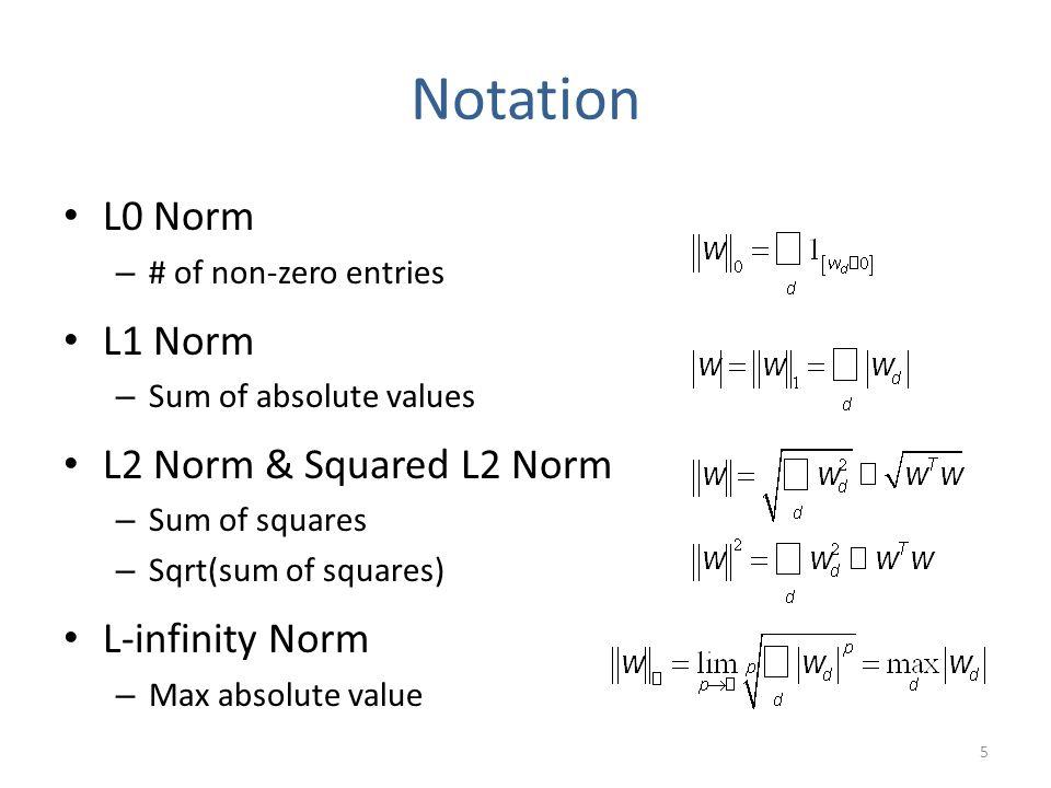 Notation L0 Norm – # of non-zero entries L1 Norm – Sum of absolute values L2 Norm & Squared L2 Norm – Sum of squares – Sqrt(sum of squares) L-infinity