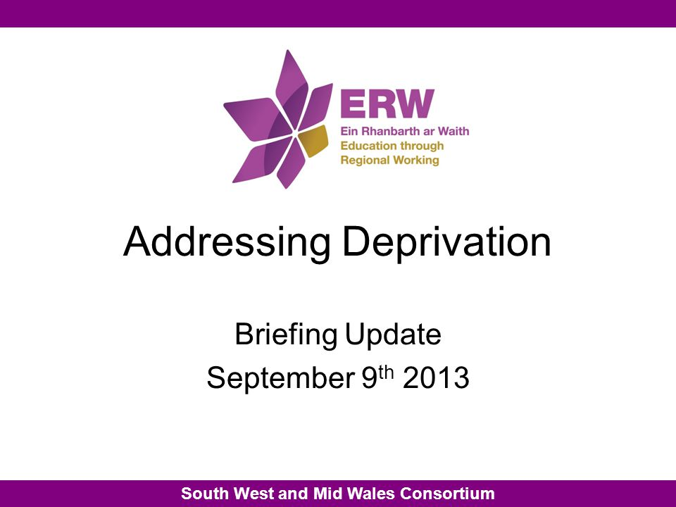 South West and Mid Wales Consortium Addressing Deprivation Briefing Update September 9 th 2013