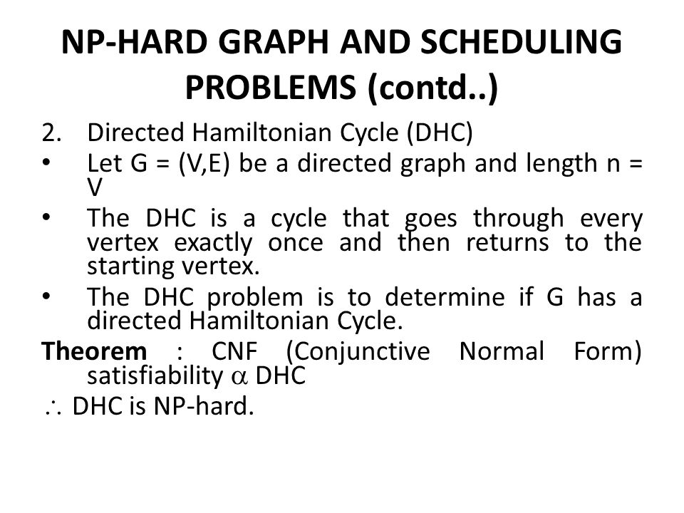 NP-HARD GRAPH AND SCHEDULING PROBLEMS (contd..) 2.Directed Hamiltonian Cycle (DHC) Let G = (V,E) be a directed graph and length n = V The DHC is a cyc