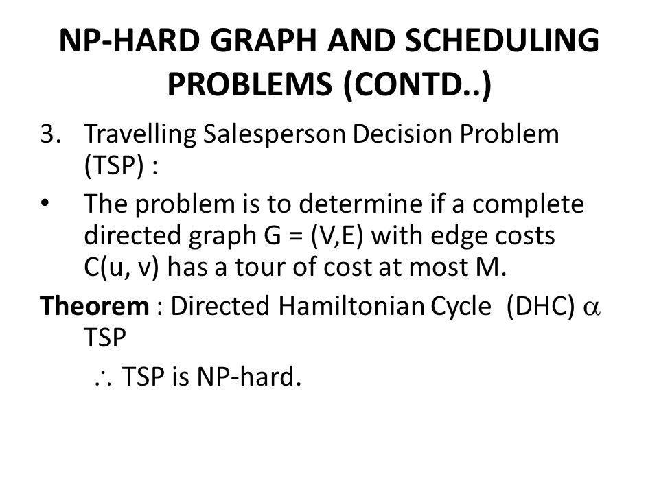 NP-HARD GRAPH AND SCHEDULING PROBLEMS (CONTD..) 3.Travelling Salesperson Decision Problem (TSP) : The problem is to determine if a complete directed g